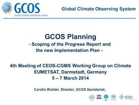 4th Meeting of CEOS-CGMS Working Group on Climate EUMETSAT, Darmstadt, Germany 5 – 7 March 2014 Carolin Richter, Director, GCOS Secretariat, GCOS Planning.