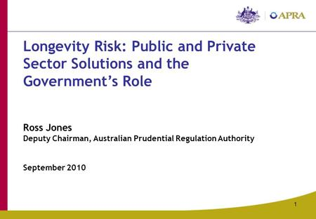 1 Longevity Risk: Public and Private Sector Solutions and the Government's Role Ross Jones Deputy Chairman, Australian Prudential Regulation Authority.