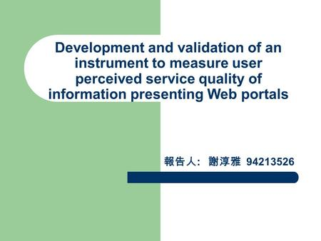 Development and validation of an instrument to measure user perceived service quality of information presenting Web portals 報告人 : 謝淳雅 94213526.
