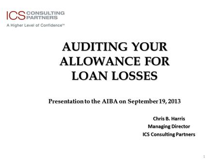 AUDITING YOUR ALLOWANCE FOR LOAN LOSSES Presentation to the AIBA on September 19, 2013 Chris B. Harris Managing Director ICS Consulting Partners 1.