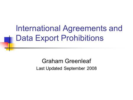 International Agreements and Data Export Prohibitions Graham Greenleaf Last Updated September 2008.