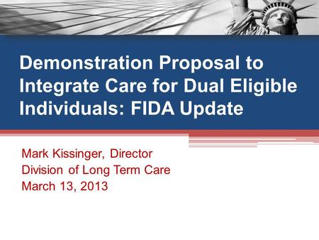 Demonstration Proposal to Integrate Care for Dual Eligible Individuals: FIDA Update Mark Kissinger, Director Division of Long Term Care March 13, 2013.