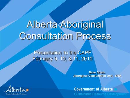 Alberta Aboriginal Consultation Process Dave Coish, Aboriginal Consultation Unit, SRD Presentation to the CAPF February 9, 10, & 11, 2010.