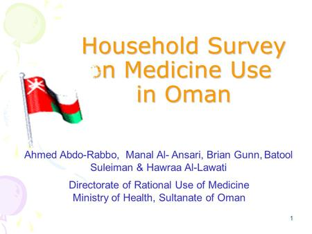 1 Household Survey on Medicine Use in Oman Ahmed Abdo-Rabbo, Manal Al- Ansari, Brian Gunn, Batool Suleiman & Hawraa Al-Lawati Directorate of Rational Use.