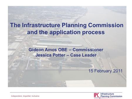 Independent, impartial, inclusive The Infrastructure Planning Commission and the application process Gideon Amos OBE – Commissioner Jessica Potter – Case.