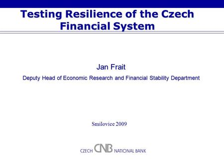 Testing Resilience of the Czech Financial System Smilovice 2009 Jan Frait Deputy Head of Economic Research and Financial Stability Department.