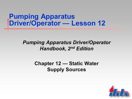 Pumping Apparatus Driver/Operator — Lesson 12 Pumping Apparatus Driver/Operator Handbook, 2 nd Edition Chapter 12 — Static Water Supply Sources.