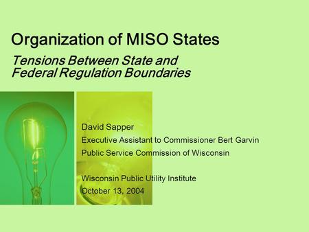 Organization of MISO States Tensions Between State and Federal Regulation Boundaries David Sapper Executive Assistant to Commissioner Bert Garvin Public.