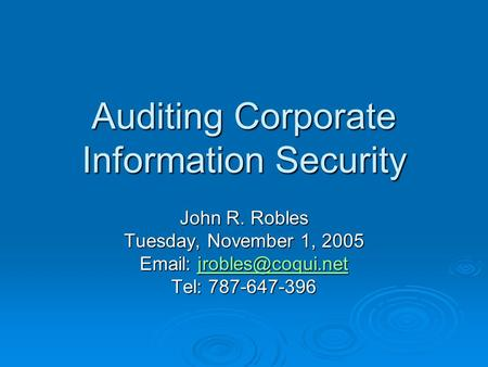 Auditing Corporate Information Security John R. Robles Tuesday, November 1, 2005    Tel: 787-647-396.