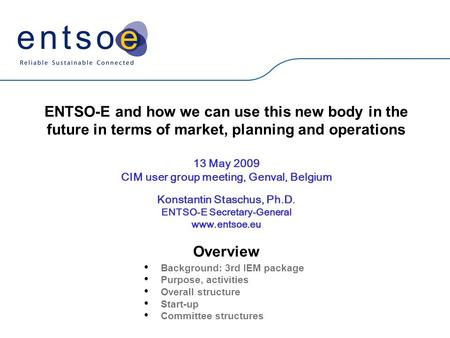 ENTSO-E and how we can use this new body in the future in terms of market, planning and operations 13 May 2009 CIM user group meeting, Genval, Belgium.