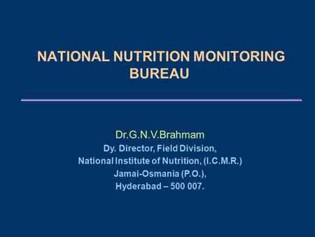 NATIONAL NUTRITION MONITORING BUREAU Dr.G.N.V.Brahmam Dy. Director, Field Division, National Institute of Nutrition, (I.C.M.R.) Jamai-Osmania (P.O.), Hyderabad.
