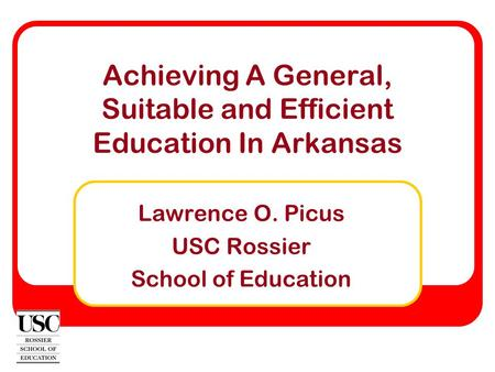 Achieving A General, Suitable and Efficient Education In Arkansas Lawrence O. Picus USC Rossier School of Education.