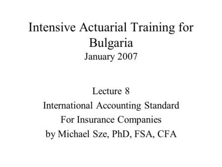 Intensive Actuarial Training for Bulgaria January 2007 Lecture 8 International Accounting Standard For Insurance Companies by Michael Sze, PhD, FSA, CFA.