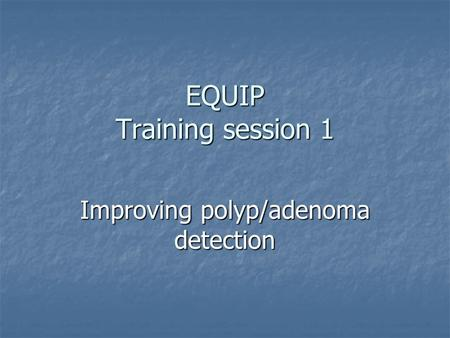EQUIP Training session 1 Improving polyp/adenoma detection.