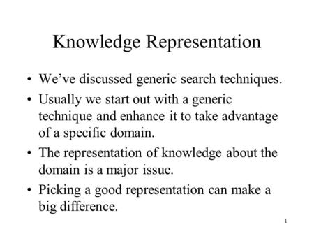 1 Knowledge Representation We've discussed generic search techniques. Usually we start out with a generic technique and enhance it to take advantage of.