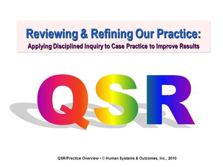 QSR/Practice Overview © Human Systems & Outcomes, Inc., 2010 Reviewing & Refining Our Practice: Applying Disciplined Inquiry to Case Practice to Improve.