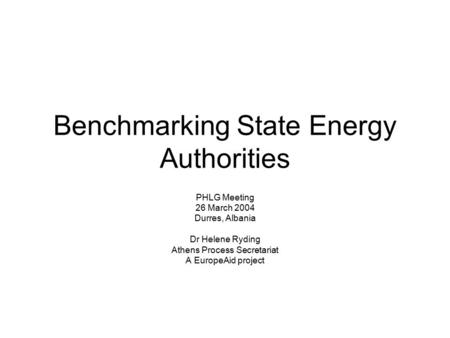 Benchmarking State Energy Authorities PHLG Meeting 26 March 2004 Durres, Albania Dr Helene Ryding Athens Process Secretariat A EuropeAid project.