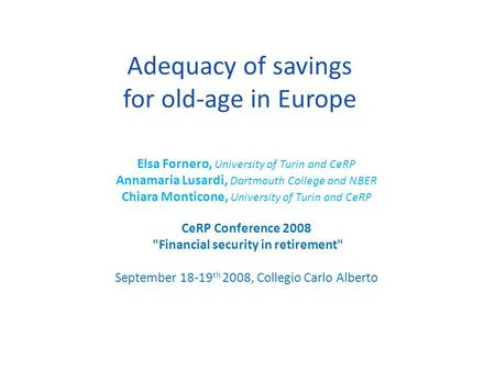 Adequacy of savings for old-age in Europe Elsa Fornero, University of Turin and CeRP Annamaria Lusardi, Dartmouth College and NBER Chiara Monticone, University.
