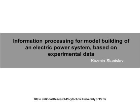 Information processing for model building of an electric power system, based on experimental data Kozmin Stanislav. State National Research Polytechnic.
