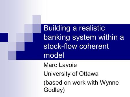 Building a realistic banking system within a stock-flow coherent model Marc Lavoie University of Ottawa (based on work with Wynne Godley)