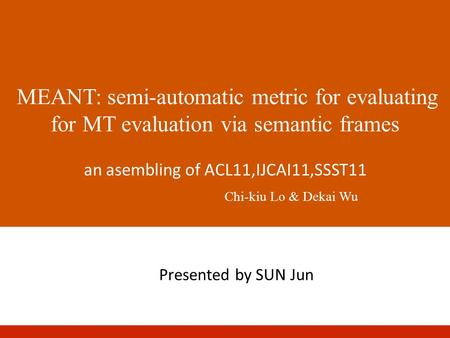 MEANT: semi-automatic metric for evaluating for MT evaluation via semantic frames an asembling of ACL11,IJCAI11,SSST11 Chi-kiu Lo & Dekai Wu Presented.