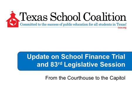 Update on School Finance Trial and 83 rd Legislative Session From the Courthouse to the Capitol.