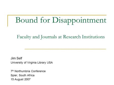 Bound for Disappointment Faculty and Journals at Research Institutions Jim Self University of Virginia Library USA 7 th Northumbria Conference Spier, South.