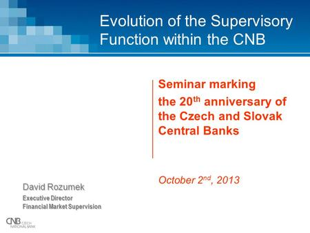 Evolution of the Supervisory Function within the CNB Seminar marking the 20 th anniversary of the Czech and Slovak Central Banks October 2 nd, 2013 David.