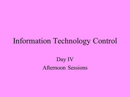 Information Technology Control Day IV Afternoon Sessions.
