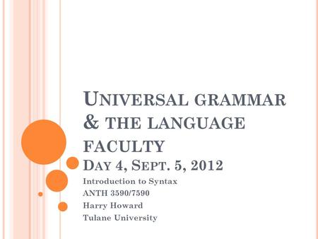 U NIVERSAL GRAMMAR & THE LANGUAGE FACULTY D AY 4, S EPT. 5, 2012 Introduction to Syntax ANTH 3590/7590 Harry Howard Tulane University.
