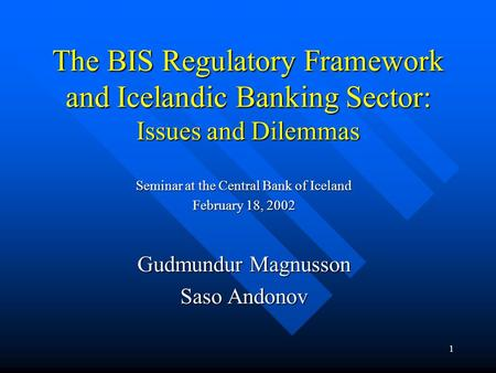 1 The BIS Regulatory Framework and Icelandic <strong>Banking</strong> Sector: Issues and Dilemmas Seminar at the Central <strong>Bank</strong> of Iceland February 18, 2002 Gudmundur Magnusson.