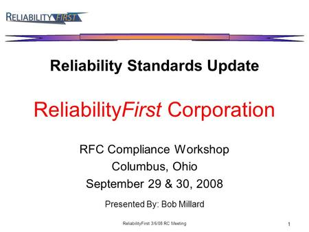 ReliabilityFirst 3/6/08 RC Meeting 1 Reliability Standards Update ReliabilityFirst Corporation RFC Compliance Workshop Columbus, Ohio September 29 & 30,
