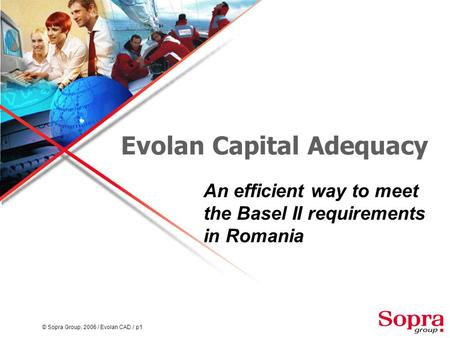 © Sopra Group, 2006 / Evolan CAD / p1 Evolan Capital Adequacy An efficient way to meet the Basel II requirements in Romania.