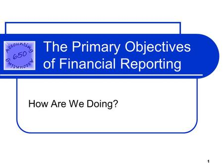 1 The Primary Objectives of Financial Reporting How Are We Doing?