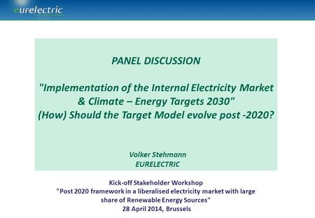 Kick-off Stakeholder Workshop Post 2020 framework in a liberalised electricity market with large share of Renewable Energy Sources 28 April 2014, Brussels.