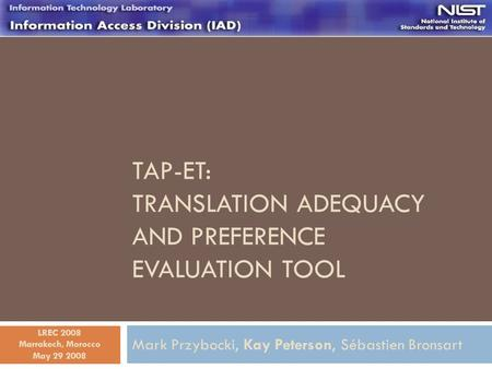 TAP-ET: TRANSLATION ADEQUACY AND PREFERENCE EVALUATION TOOL Mark Przybocki, Kay Peterson, Sébastien Bronsart May 29 2008 LREC 2008 Marrakech, Morocco.