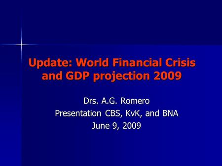 Update: World Financial Crisis and GDP projection 2009 Drs. A.G. Romero Presentation CBS, KvK, and BNA June 9, 2009.
