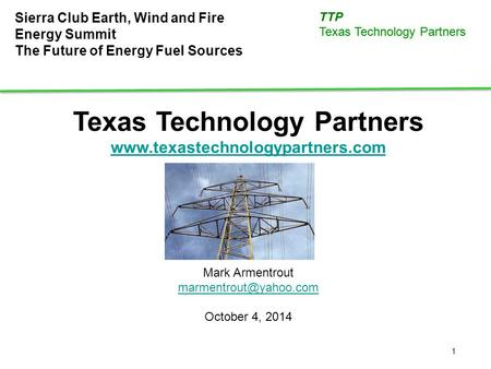 1 TTP Texas Technology Partners Sierra Club Earth, Wind and Fire Energy Summit The Future of Energy Fuel Sources Texas Technology Partners www.texastechnologypartners.com.