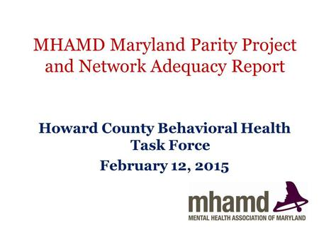 MHAMD Maryland Parity Project and Network Adequacy Report Howard County Behavioral Health Task Force February 12, 2015.