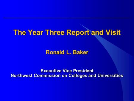 The Year Three Report and Visit Ronald L. Baker Executive Vice President Northwest Commission on Colleges and Universities.