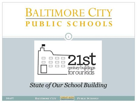 B ALTIMORE C ITY P UBLIC S CHOOLS State of Our School Building 1 DRAFT.