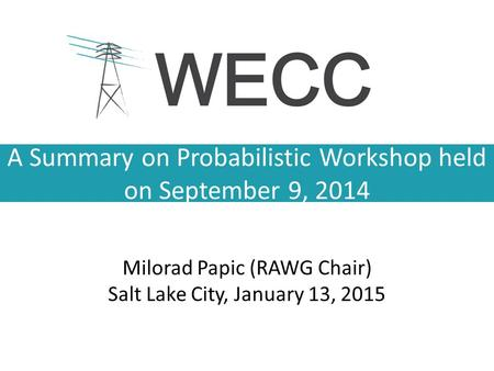 A Summary on Probabilistic Workshop held on September 9, 2014 Milorad Papic (RAWG Chair) Salt Lake City, January 13, 2015.