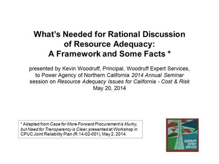 What's Needed for Rational Discussion of Resource Adequacy: A Framework and Some Facts * presented by Kevin Woodruff, Principal, Woodruff Expert Services,