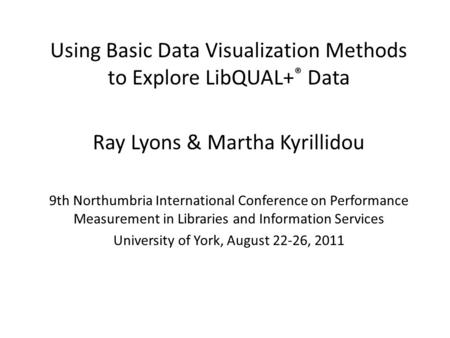 Using Basic Data Visualization Methods to Explore LibQUAL+ ® Data Ray Lyons & Martha Kyrillidou 9th Northumbria International Conference on Performance.