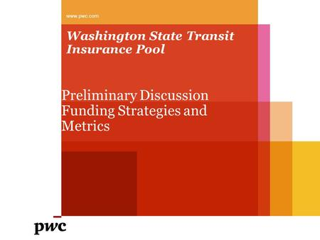 Washington State Transit Insurance Pool Preliminary Discussion Funding Strategies and Metrics www.pwc.com.