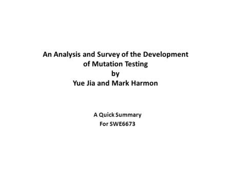 An Analysis and Survey of the Development of Mutation Testing by Yue Jia and Mark Harmon A Quick Summary For SWE6673.