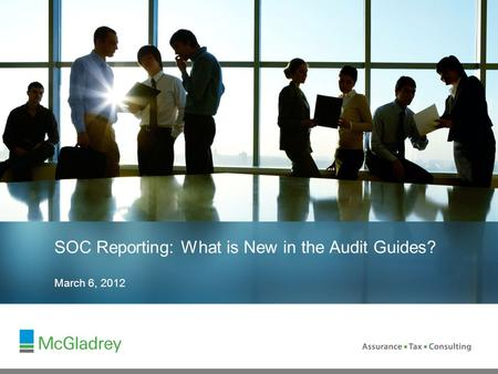 March 6, 2012 SOC Reporting: What is New in the Audit Guides?