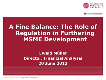 Qatar Financial Centre Regulatory Authority A Fine Balance: The Role of Regulation in Furthering MSME Development Ewald Műller Director, Financial Analysis.