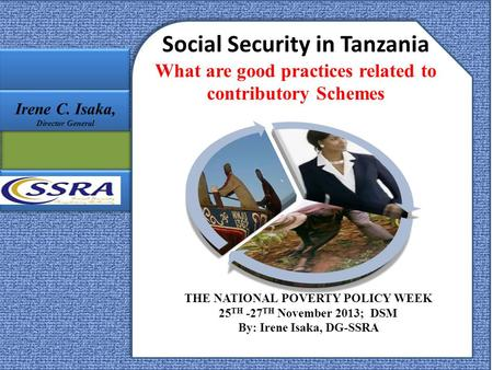 Social Security in Tanzania What are good practices related to contributory Schemes THE NATIONAL POVERTY POLICY WEEK 25 TH -27 TH November 2013; DSM By: