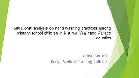 Situational analysis on hand washing practices among primary school children in Kisumu, Wajir and Kajiado counties Simon Kimani Kenya Medical Training.